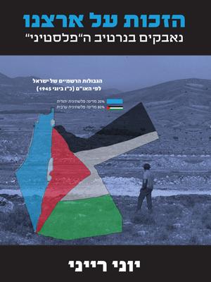 הזכות על ארצנו נאבקים בנרטיב ה״פלסטיני״ – יוני רייני